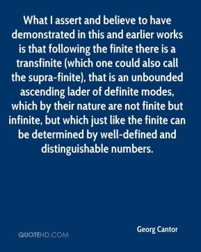 Georg Cantor - What I assert and believe to have demonstrated in this and earlier works is that following the finite there is a transfinite (which one could also call the supra-finite), that is an unbounded ascending lader of definite modes, which by their nature are not finite but infinite, but which just like the finite can be determined by well-defined and distinguishable numbers.