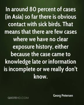 Georg Petersen - In around 80 percent of cases (in Asia) so far there is obvious contact with sick birds. That means that there are few cases where we have no clear exposure history, either because the case came to knowledge late or information is incomplete or we really don't know.