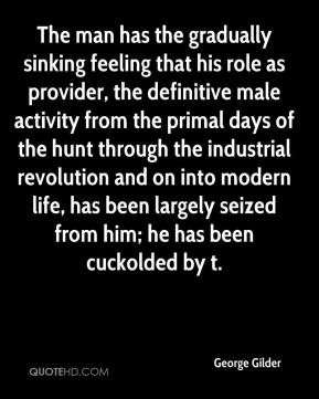 George Gilder - The man has the gradually sinking feeling that his role as provider, the definitive male activity from the primal days of the hunt through the industrial revolution and on into modern life, has been largely seized from him; he has been cuckolded by t.