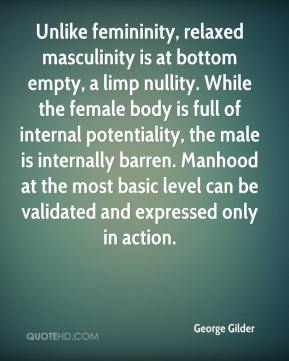 George Gilder - Unlike femininity, relaxed masculinity is at bottom empty, a limp nullity. While the female body is full of internal potentiality, the male is internally barren. Manhood at the most basic level can be validated and expressed only in action.