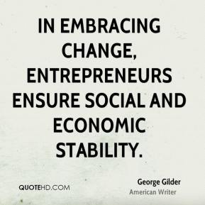 George Gilder - In embracing change, entrepreneurs ensure social and economic stability.