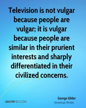 George Gilder - Television is not vulgar because people are vulgar; it is vulgar because people are similar in their prurient interests and sharply differentiated in their civilized concerns.