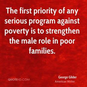 George Gilder - The first priority of any serious program against poverty is to strengthen the male role in poor families.