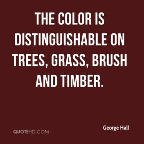George Hall - The color is distinguishable on trees, grass, brush and timber.