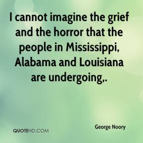 George Noory - I cannot imagine the grief and the horror that the people in Mississippi, Alabama and Louisiana are undergoing.