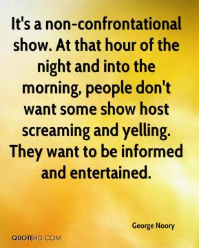 It's a non-confrontational show. At that hour of the night and into the morning, people don't want some show host screaming and yelling. They want to be informed and entertained.