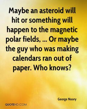 Maybe an asteroid will hit or something will happen to the magnetic polar fields, ... Or maybe the guy who was making calendars ran out of paper. Who knows?