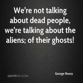 We're not talking about dead people, we're talking about the aliens; of their ghosts!