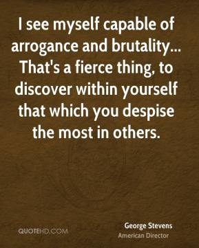 George Stevens - I see myself capable of arrogance and brutality... That's a fierce thing, to discover within yourself that which you despise the most in others.