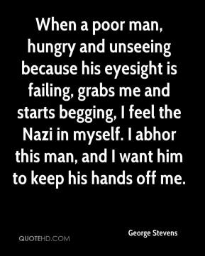 George Stevens - When a poor man, hungry and unseeing because his eyesight is failing, grabs me and starts begging, I feel the Nazi in myself. I abhor this man, and I want him to keep his hands off me.