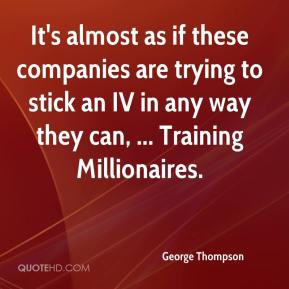 George Thompson - It's almost as if these companies are trying to stick an IV in any way they can, ... Training Millionaires.