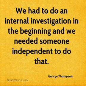 George Thompson - We had to do an internal investigation in the beginning and we needed someone independent to do that.