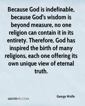 George Wolfe - Because God is indefinable, because God's wisdom is beyond measure, no one religion can contain it in its entirety. Therefore, God has inspired the birth of many religions, each one offering its own unique view of eternal truth.