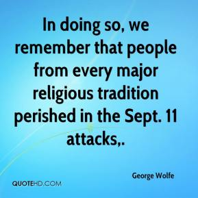 George Wolfe - In doing so, we remember that people from every major religious tradition perished in the Sept. 11 attacks.