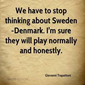 Giovanni Trapattoni - We have to stop thinking about Sweden-Denmark. I'm sure they will play normally and honestly.
