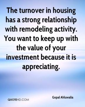 The turnover in housing has a strong relationship with remodeling activity. You want to keep up with the value of your investment because it is appreciating.