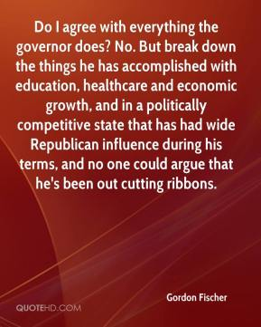 Gordon Fischer - Do I agree with everything the governor does? No. But break down the things he has accomplished with education, healthcare and economic growth, and in a politically competitive state that has had wide Republican influence during his terms, and no one could argue that he's been out cutting ribbons.