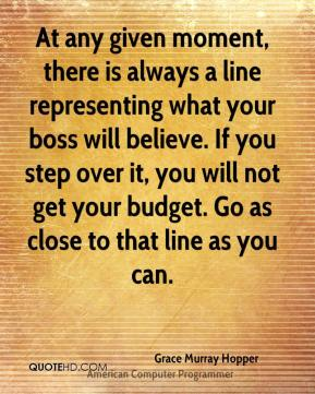 Grace Murray Hopper - At any given moment, there is always a line representing what your boss will believe. If you step over it, you will not get your budget. Go as close to that line as you can.