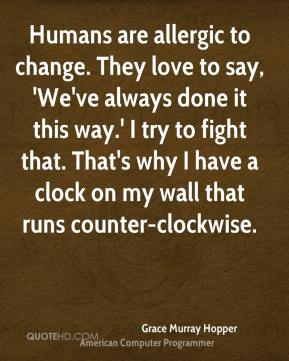 Humans are allergic to change. They love to say, 'We've always done it this way.' I try to fight that. That's why I have a clock on my wall that runs counter-clockwise.