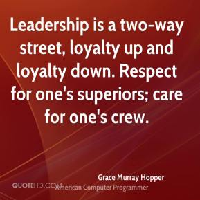 Leadership is a two-way street, loyalty up and loyalty down. Respect for one's superiors; care for one's crew.