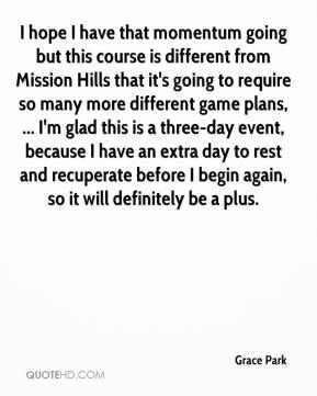 Grace Park - I hope I have that momentum going but this course is different from Mission Hills that it's going to require so many more different game plans, ... I'm glad this is a three-day event, because I have an extra day to rest and recuperate before I begin again, so it will definitely be a plus.