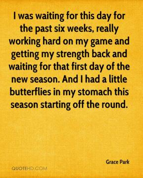 Grace Park - I was waiting for this day for the past six weeks, really working hard on my game and getting my strength back and waiting for that first day of the new season. And I had a little butterflies in my stomach this season starting off the round.