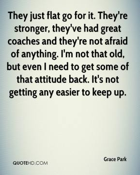 They just flat go for it. They're stronger, they've had great coaches and they're not afraid of anything. I'm not that old, but even I need to get some of that attitude back. It's not getting any easier to keep up.
