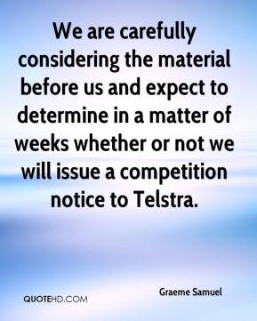Graeme Samuel - We are carefully considering the material before us and expect to determine in a matter of weeks whether or not we will issue a competition notice to Telstra.