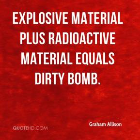 Graham Allison - Explosive material plus radioactive material equals dirty bomb.