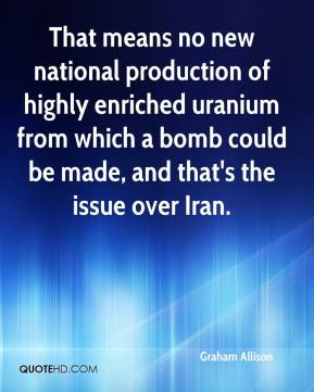 Graham Allison - That means no new national production of highly enriched uranium from which a bomb could be made, and that's the issue over Iran.