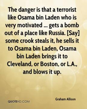Graham Allison - The danger is that a terrorist like Osama bin Laden who is very motivated ... gets a bomb out of a place like Russia. [Say] some crook steals it, he sells it to Osama bin Laden, Osama bin Laden brings it to Cleveland, or Boston, or L.A., and blows it up.