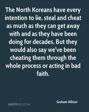 Graham Allison - The North Koreans have every intention to lie, steal and cheat as much as they can get away with and as they have been doing for decades. But they would also say we've been cheating them through the whole process or acting in bad faith.