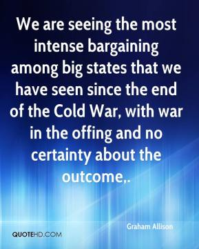 Graham Allison - We are seeing the most intense bargaining among big states that we have seen since the end of the Cold War, with war in the offing and no certainty about the outcome.