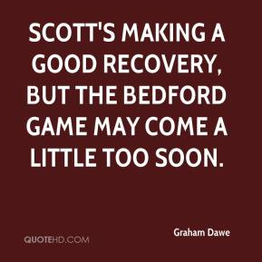 Graham Dawe - Scott's making a good recovery, but the Bedford game may come a little too soon.