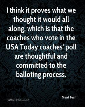 Grant Teaff - I think it proves what we thought it would all along, which is that the coaches who vote in the USA Today coaches' poll are thoughtful and committed to the balloting process.