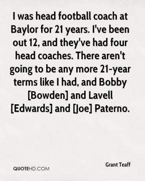 I was head football coach at Baylor for 21 years. I've been out 12, and they've had four head coaches. There aren't going to be any more 21-year terms like I had, and Bobby [Bowden] and Lavell [Edwards] and [Joe] Paterno.