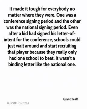 It made it tough for everybody no matter where they were. One was a conference signing period and the other was the national signing period. Even after a kid had signed his letter-of-intent for the conference, schools could just wait around and start recruiting that player because they really only had one school to beat. It wasn't a binding letter like the national one.
