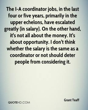 Grant Teaff - The I-A coordinator jobs, in the last four or five years, primarily in the upper echelons, have escalated greatly (in salary). On the other hand, it's not all about the money. It's about opportunity. I don't think whether the salary is the same as a coordinator or not should deter people from considering it.
