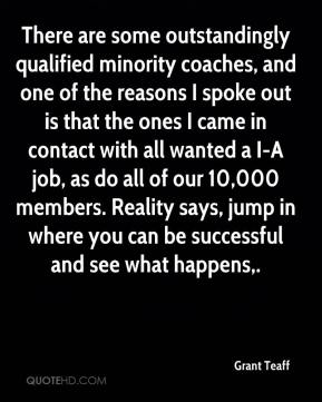 There are some outstandingly qualified minority coaches, and one of the reasons I spoke out is that the ones I came in contact with all wanted a I-A job, as do all of our 10,000 members. Reality says, jump in where you can be successful and see what happens.