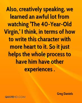 Greg Daniels - Also, creatively speaking, we learned an awful lot from watching 'The 40-Year-Old Virgin,' I think, in terms of how to write this character with more heart to it. So it just helps the whole process to have him have other experiences .