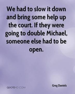 Greg Daniels - We had to slow it down and bring some help up the court. If they were going to double Michael, someone else had to be open.