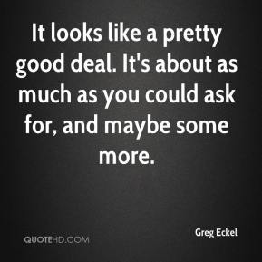 Greg Eckel - It looks like a pretty good deal. It's about as much as you could ask for, and maybe some more.