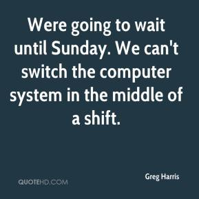 Greg Harris - Were going to wait until Sunday. We can't switch the computer system in the middle of a shift.