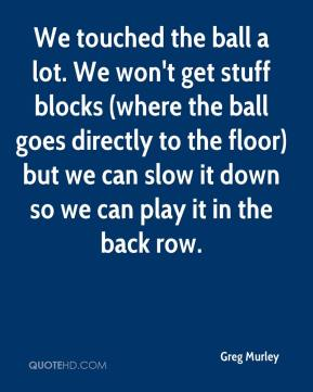 Greg Murley - We touched the ball a lot. We won't get stuff blocks (where the ball goes directly to the floor) but we can slow it down so we can play it in the back row.