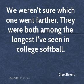 Greg Shivers - We weren't sure which one went farther. They were both among the longest I've seen in college softball.