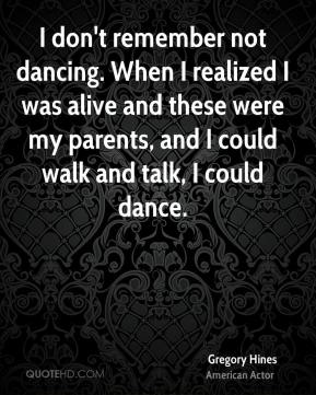 Gregory Hines - I don't remember not dancing. When I realized I was alive and these were my parents, and I could walk and talk, I could dance.