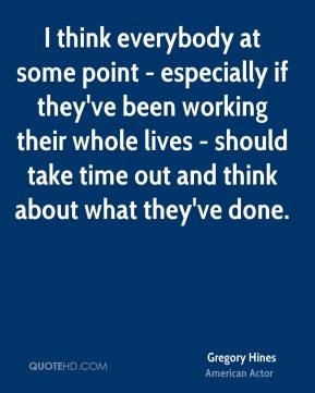 Gregory Hines - I think everybody at some point - especially if they've been working their whole lives - should take time out and think about what they've done.