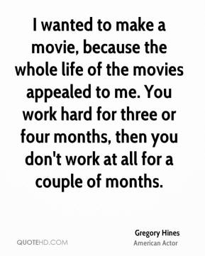 Gregory Hines - I wanted to make a movie, because the whole life of the movies appealed to me. You work hard for three or four months, then you don't work at all for a couple of months.