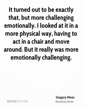 Gregory Hines - It turned out to be exactly that, but more challenging emotionally. I looked at it in a more physical way, having to act in a chair and move around. But it really was more emotionally challenging.