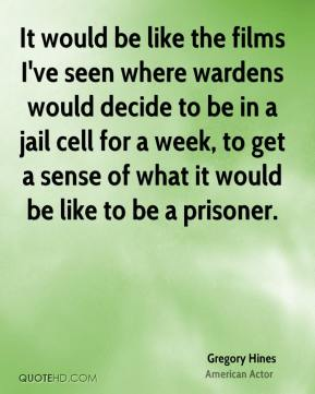 Gregory Hines - It would be like the films I've seen where wardens would decide to be in a jail cell for a week, to get a sense of what it would be like to be a prisoner.